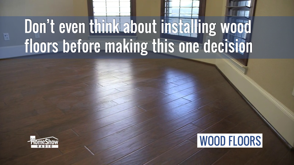 The single most important decision to make before installing a wood floor?